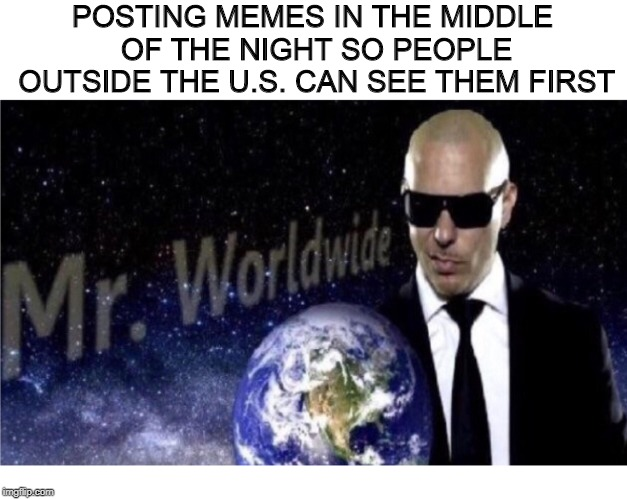 Mr. Worldwide | POSTING MEMES IN THE MIDDLE OF THE NIGHT SO PEOPLE OUTSIDE THE U.S. CAN SEE THEM FIRST | image tagged in memes,funny memes,funny,dank memes,mr worldwide | made w/ Imgflip meme maker