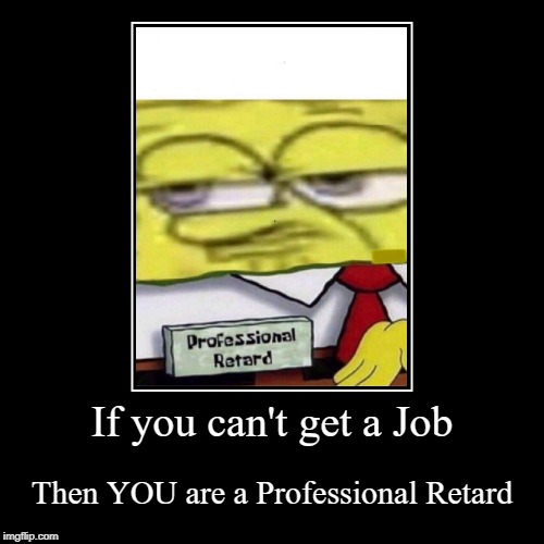If you can't get a Job | Then YOU are a Professional Retard | image tagged in funny,demotivationals | made w/ Imgflip demotivational maker