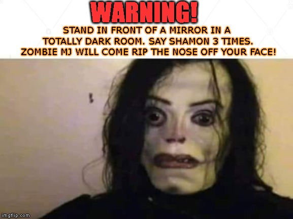I Dare You! | WARNING! STAND IN FRONT OF A MIRROR IN A TOTALLY DARK ROOM. SAY SHAMON 3 TIMES. ZOMBIE MJ WILL COME RIP THE NOSE OFF YOUR FACE! | image tagged in mj,michael jackson,zombie,urban legend,warning,funny | made w/ Imgflip meme maker