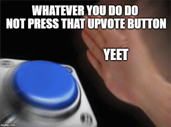 Blank Nut Button Meme |  WHATEVER YOU DO DO NOT PRESS THAT UPVOTE BUTTON; YEET | image tagged in memes,blank nut button | made w/ Imgflip meme maker