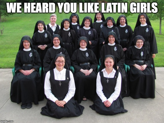 Latin Girls Are So Hot | WE HEARD YOU LIKE LATIN GIRLS | image tagged in nuns,latin girls,latina,catholic church,hot girls,latin | made w/ Imgflip meme maker