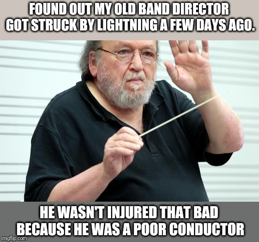 Band director | FOUND OUT MY OLD BAND DIRECTOR GOT STRUCK BY LIGHTNING A FEW DAYS AGO. HE WASN'T INJURED THAT BAD BECAUSE HE WAS A POOR CONDUCTOR | image tagged in music | made w/ Imgflip meme maker