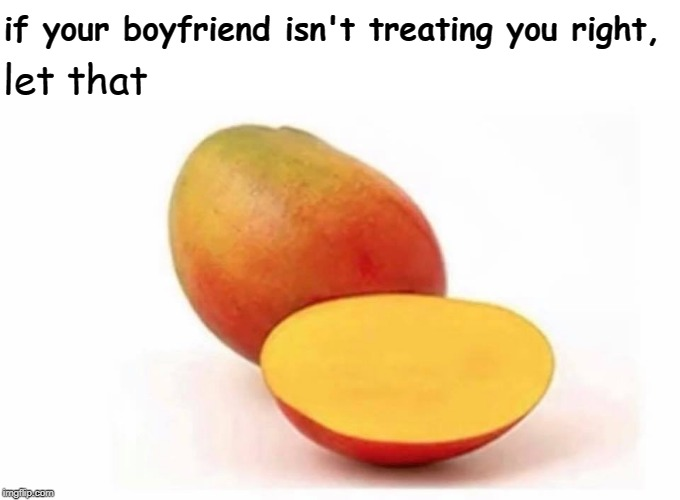 mango | if your boyfriend isn't treating you right, let that | image tagged in mango,memes | made w/ Imgflip meme maker