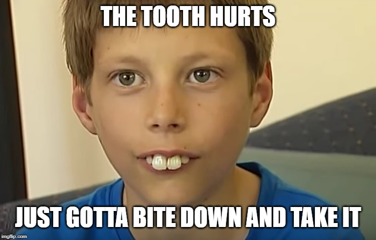 THE TOOTH HURTS JUST GOTTA BITE DOWN AND TAKE IT | made w/ Imgflip meme maker