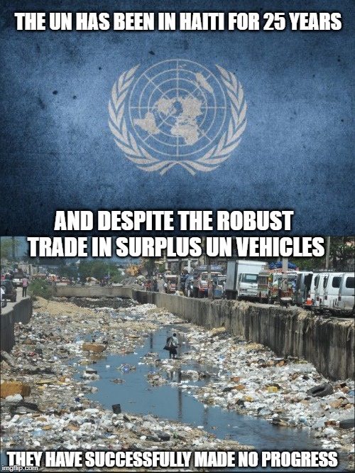 Measurement of success is subjective |  THE UN HAS BEEN IN HAITI FOR 25 YEARS; AND DESPITE THE ROBUST TRADE IN SURPLUS UN VEHICLES; THEY HAVE SUCCESSFULLY MADE NO PROGRESS | image tagged in united nations,haiti,progress,shithole,government corruption,useless | made w/ Imgflip meme maker