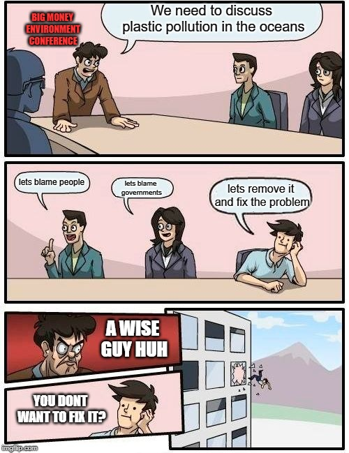 Too much money to be made | We need to discuss plastic pollution in the oceans lets blame people lets blame governments lets remove it and fix the problem A WISE GUY HU | image tagged in boardroom meeting suggestion,environment,plastic straws,social justice warriors,plastic,government corruption | made w/ Imgflip meme maker