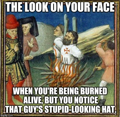 Templar Tuesdays | THE LOOK ON YOUR FACE WHEN YOU'RE BEING BURNED ALIVE, BUT YOU NOTICE THAT GUY'S STUPID-LOOKING HAT. | image tagged in knights templar,burning,history,humor,sarcasm | made w/ Imgflip meme maker
