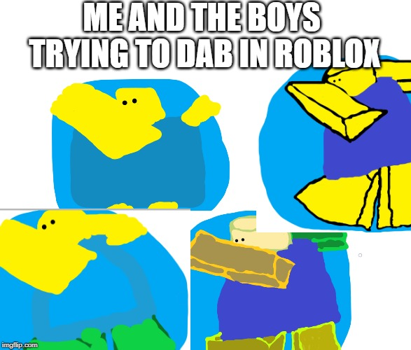 me and the boys dabbing | ME AND THE BOYS TRYING TO DAB IN ROBLOX | image tagged in me and the boys,dabbing,roblox | made w/ Imgflip meme maker