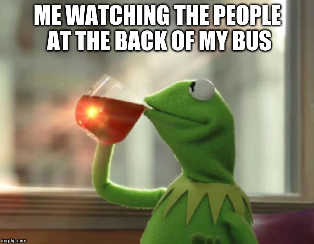 But Thats None Of My Business (Neutral) | ME WATCHING THE PEOPLE AT THE BACK OF MY BUS | image tagged in memes,but thats none of my business neutral | made w/ Imgflip meme maker