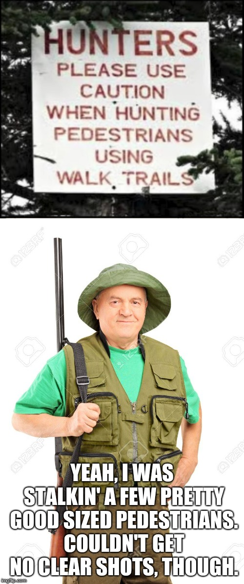 Doesn't the hunter kind of look like a young Harold? | YEAH, I WAS STALKIN' A FEW PRETTY GOOD SIZED PEDESTRIANS. COULDN'T GET NO CLEAR SHOTS, THOUGH. | image tagged in hunting,hunter,funny signs,stupid signs,memes,funny | made w/ Imgflip meme maker