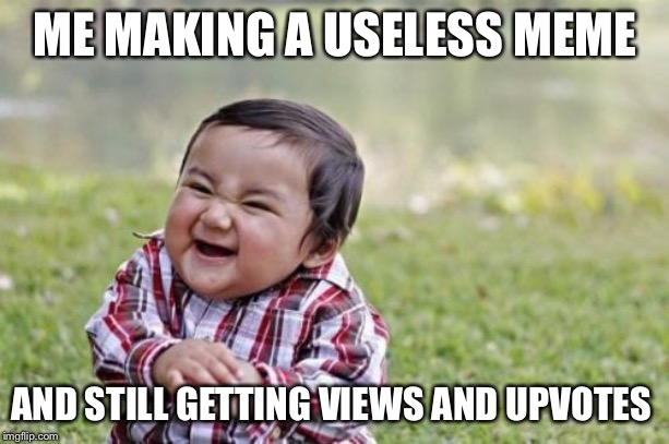 Evil Toddler | ME MAKING A USELESS MEME AND STILL GETTING VIEWS AND UPVOTES | image tagged in memes,evil toddler | made w/ Imgflip meme maker