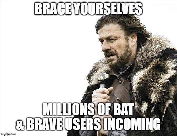 Brace Yourselves X is Coming Meme | BRACE YOURSELVES MILLIONS OF BAT & BRAVE USERS INCOMING | image tagged in memes,brace yourselves x is coming | made w/ Imgflip meme maker
