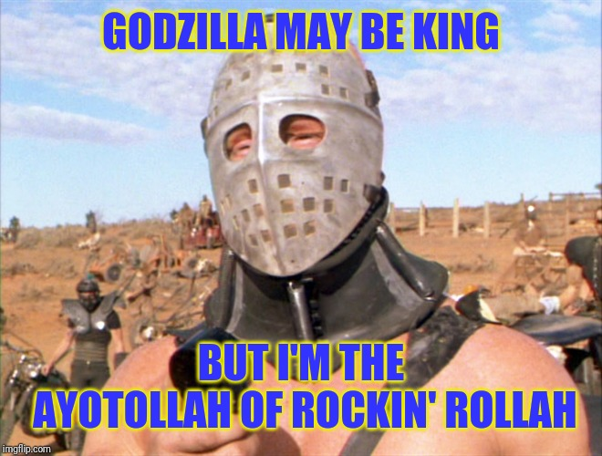 GODZILLA MAY BE KING BUT I'M THE AYOTOLLAH OF ROCKIN' ROLLAH | image tagged in hugh mongus | made w/ Imgflip meme maker