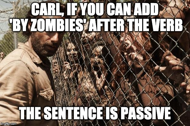 zombies | CARL, IF YOU CAN ADD 'BY ZOMBIES' AFTER THE VERB THE SENTENCE IS PASSIVE | image tagged in zombies | made w/ Imgflip meme maker