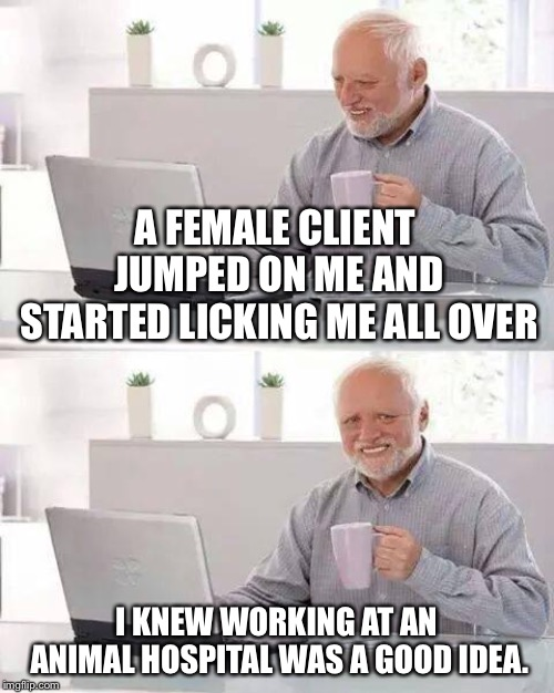 Hide the Pain Harold Meme | A FEMALE CLIENT JUMPED ON ME AND STARTED LICKING ME ALL OVER I KNEW WORKING AT AN ANIMAL HOSPITAL WAS A GOOD IDEA. | image tagged in memes,hide the pain harold | made w/ Imgflip meme maker