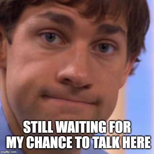 Welp Jim face | STILL WAITING FOR MY CHANCE TO TALK HERE | image tagged in welp jim face | made w/ Imgflip meme maker
