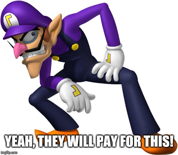 TOO BAD! WALUIGI TIME! | YEAH, THEY WILL PAY FOR THIS! | image tagged in too bad waluigi time | made w/ Imgflip meme maker