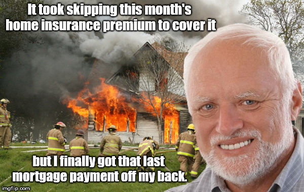 Hide the Pain Harold out of debt | It took skipping this month's home insurance premium to cover it but I finally got that last mortgage payment off my back. | image tagged in dark humor,disaster girl,hide the pain harold weekend | made w/ Imgflip meme maker