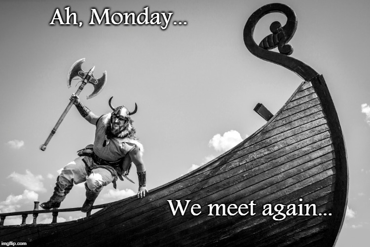 Ah, Monday... |  Ah, Monday... We meet again... | image tagged in monday,viking,again | made w/ Imgflip meme maker