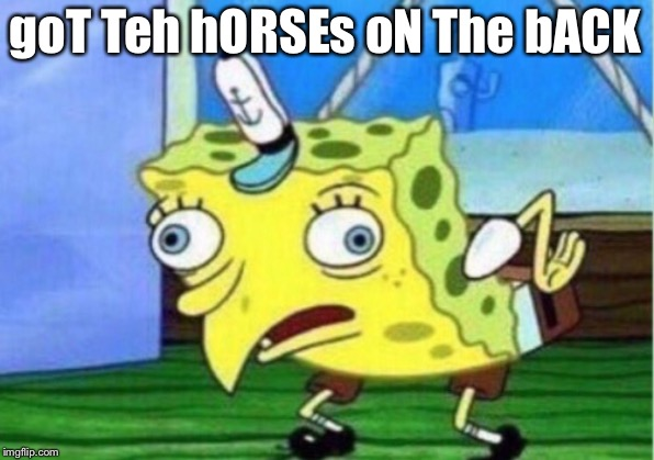 Mocking Spongebob Meme | goT Teh hORSEs oN The bACK | image tagged in memes,mocking spongebob | made w/ Imgflip meme maker