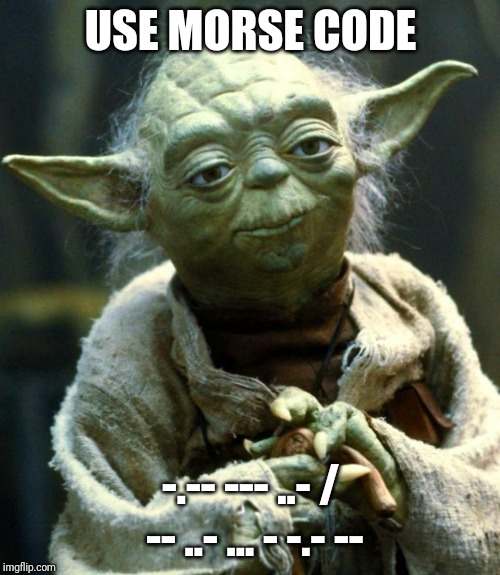 USE MORSE CODE -.-- --- ..- / -- ..- ... - -.- -- | image tagged in memes,star wars yoda | made w/ Imgflip meme maker
