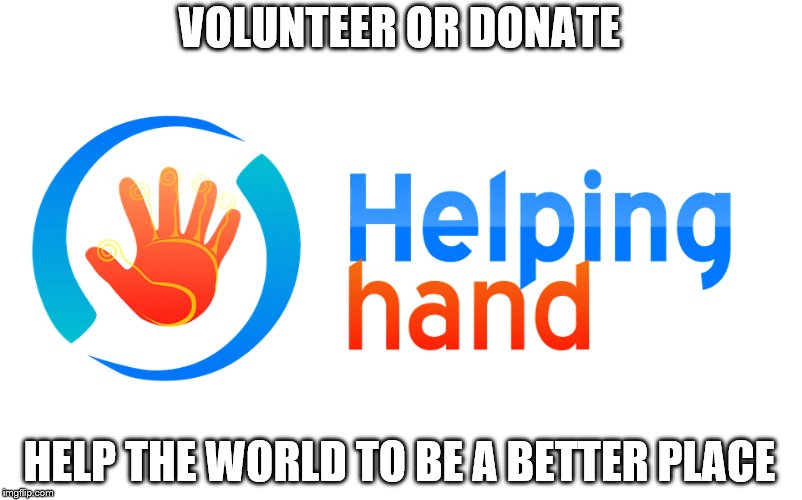 Help |  VOLUNTEER OR DONATE; HELP THE WORLD TO BE A BETTER PLACE | image tagged in charity,donation,volunteers | made w/ Imgflip meme maker