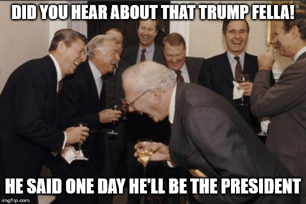 Laughing Men In Suits | DID YOU HEAR ABOUT THAT TRUMP FELLA! HE SAID ONE DAY HE'LL BE THE PRESIDENT | image tagged in memes,laughing men in suits,donald trump,trump,president,president trump | made w/ Imgflip meme maker