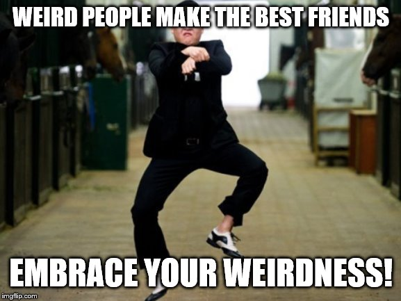 Psy Horse Dance |  WEIRD PEOPLE MAKE THE BEST FRIENDS; EMBRACE YOUR WEIRDNESS! | image tagged in memes,psy horse dance | made w/ Imgflip meme maker