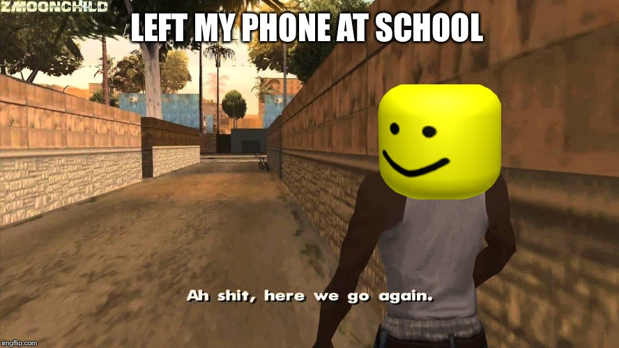 Here we go again | LEFT MY PHONE AT SCHOOL | image tagged in here we go again | made w/ Imgflip meme maker
