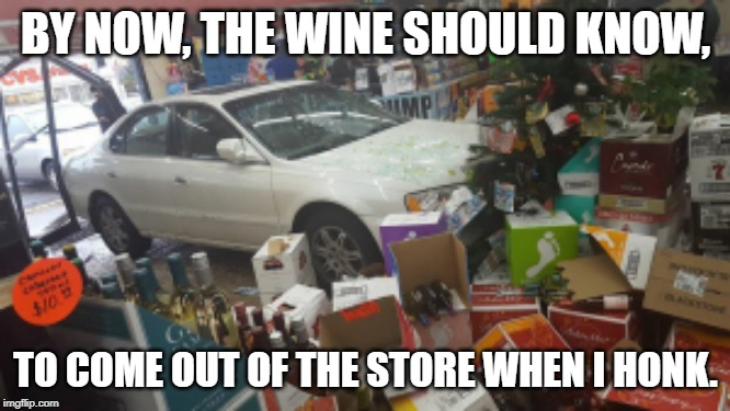 Wine-O | BY NOW, THE WINE SHOULD KNOW, TO COME OUT OF THE STORE WHEN I HONK. | image tagged in car crash liquor store,wine drinker,wine,over 40,drunk | made w/ Imgflip meme maker