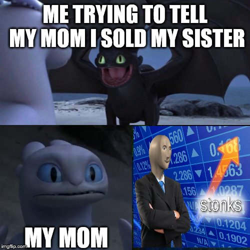 selling sister = stonks | ME TRYING TO TELL MY MOM I SOLD MY SISTER MY MOM | image tagged in toothless thumbs up | made w/ Imgflip meme maker