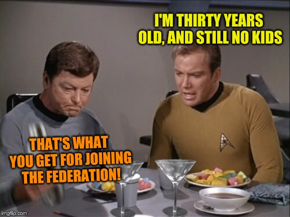 Star Trek dinner | I'M THIRTY YEARS OLD, AND STILL NO KIDS THAT'S WHAT YOU GET FOR JOINING THE FEDERATION! | image tagged in star trek dinner | made w/ Imgflip meme maker