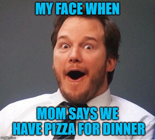 excited | MY FACE WHEN MOM SAYS WE HAVE PIZZA FOR DINNER | image tagged in excited | made w/ Imgflip meme maker