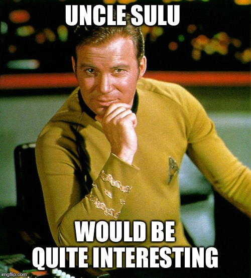 captain kirk | UNCLE SULU WOULD BE QUITE INTERESTING | image tagged in captain kirk | made w/ Imgflip meme maker