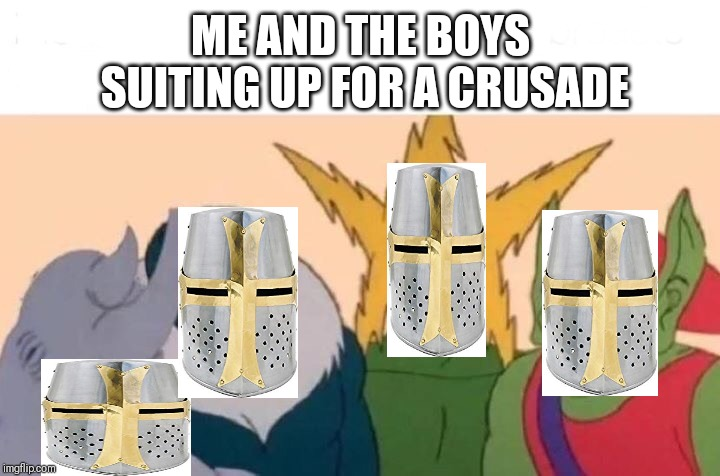 Going for a crusade with the boys | ME AND THE BOYS SUITING UP FOR A CRUSADE | image tagged in me and the boys,crusader,suit up,memes,funny | made w/ Imgflip meme maker