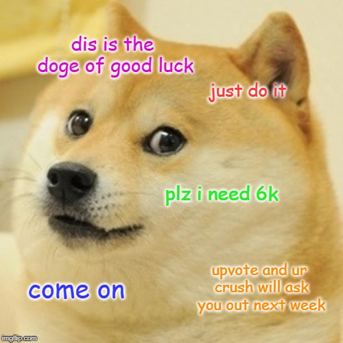Doge |  dis is the doge of good luck; just do it; plz i need 6k; upvote and ur crush will ask you out next week; come on | image tagged in memes,doge | made w/ Imgflip meme maker