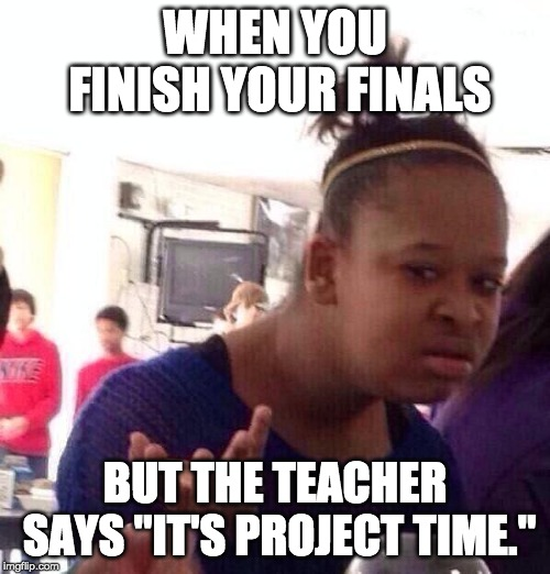 "Black Girl Wat | WHEN YOU FINISH YOUR FINALS BUT THE TEACHER SAYS ""IT'S PROJECT TIME."" 