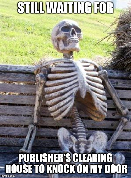 Waiting Skeleton Meme | STILL WAITING FOR PUBLISHER'S CLEARING HOUSE TO KNOCK ON MY DOOR | image tagged in memes,waiting skeleton | made w/ Imgflip meme maker