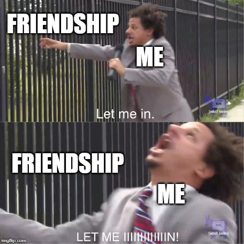 Locked out of Friendship | FRIENDSHIP ME FRIENDSHIP ME | image tagged in let me in,2019,friendship,eric andre,funny memes | made w/ Imgflip meme maker