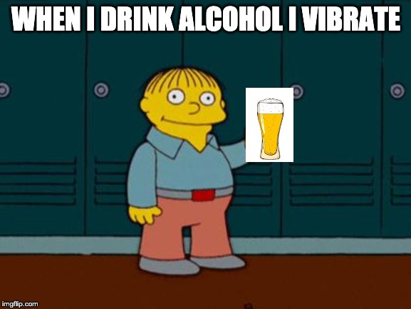 ralph wiggum | WHEN I DRINK ALCOHOL I VIBRATE | image tagged in ralph wiggum | made w/ Imgflip meme maker