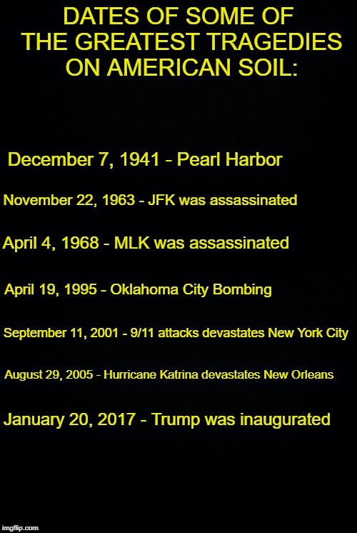 The truth! | DATES OF SOME OF THE GREATEST TRAGEDIES ON AMERICAN SOIL: December 7, 1941 - Pearl Harbor November 22, 1963 - JFK was assassinated April 4,  | image tagged in black background,donald trump,history | made w/ Imgflip meme maker
