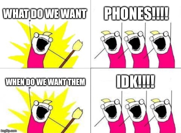 What Do We Want | WHAT DO WE WANT PHONES!!!! WHEN DO WE WANT THEM IDK!!!! | image tagged in memes,what do we want | made w/ Imgflip meme maker
