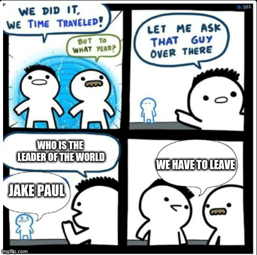 Time travel | JAKE PAUL WE HAVE TO LEAVE WHO IS THE LEADER OF THE WORLD | image tagged in time travel | made w/ Imgflip meme maker