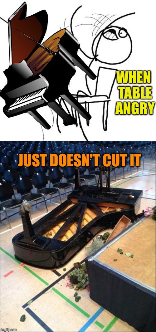 Now that ended on a sour note. | WHEN TABLE ANGRY JUST DOESN'T CUT IT | image tagged in memes,table flip guy,piano,angry,funny | made w/ Imgflip meme maker