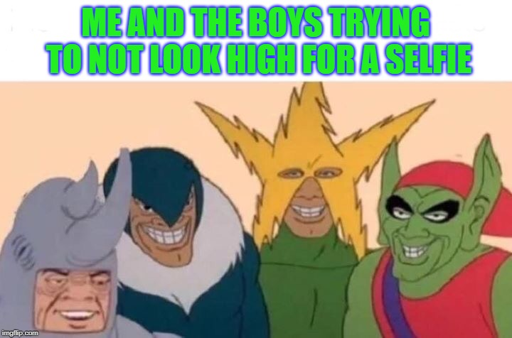 ...and failing miserably | ME AND THE BOYS TRYING TO NOT LOOK HIGH FOR A SELFIE | image tagged in me and the boys,high,selfie,memes | made w/ Imgflip meme maker