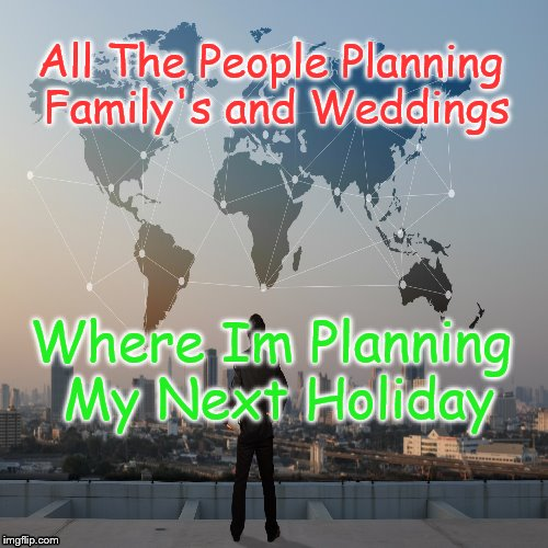 Next Holidays | All The People Planning Family's and Weddings Where Im Planning My Next Holiday | image tagged in holidays,family,weddings,trip | made w/ Imgflip meme maker