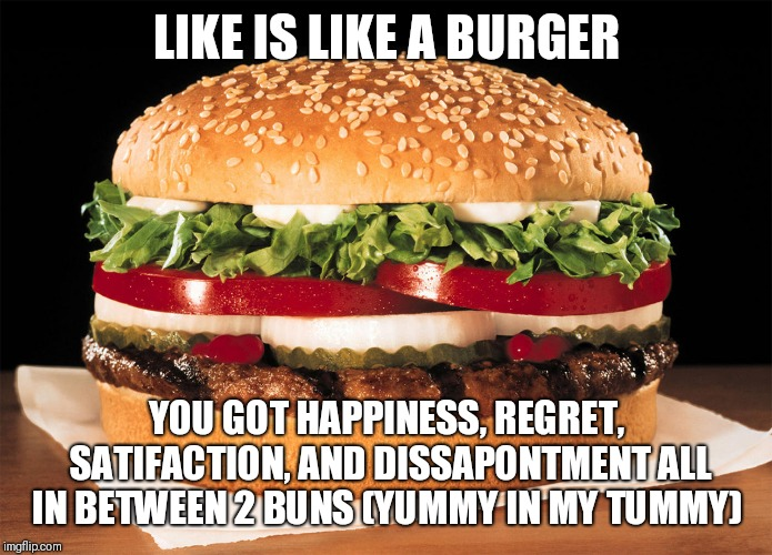 Whopper | LIKE IS LIKE A BURGER YOU GOT HAPPINESS, REGRET, SATIFACTION, AND DISSAPONTMENT ALL IN BETWEEN 2 BUNS (YUMMY IN MY TUMMY) | image tagged in whopper | made w/ Imgflip meme maker