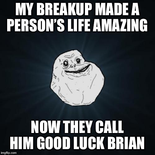 Forever Alone | MY BREAKUP MADE A PERSON'S LIFE AMAZING NOW THEY CALL HIM GOOD LUCK BRIAN | image tagged in memes,forever alone | made w/ Imgflip meme maker