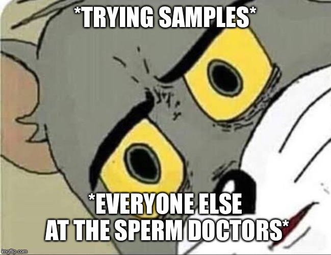 *TRYING SAMPLES* *EVERYONE ELSE AT THE SPERM DOCTORS* | image tagged in funny | made w/ Imgflip meme maker