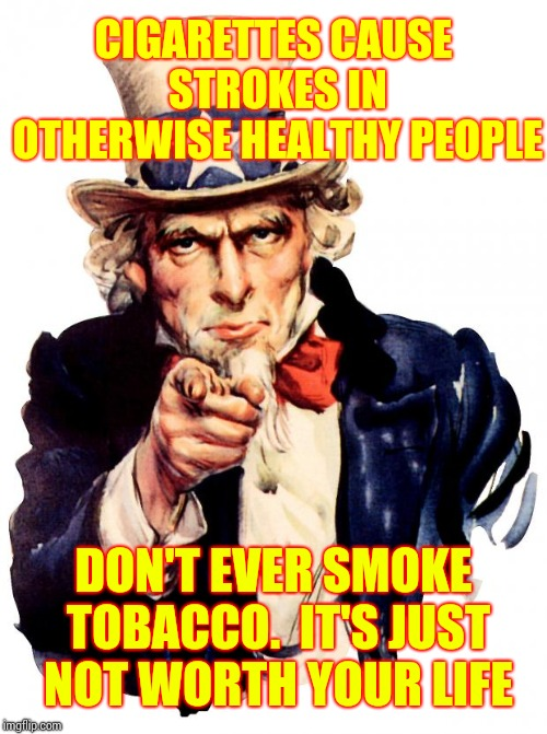 When Tobacco Kills You Your Government Gets A Check From Tobacco Companies.  Your Family Doesn't Get A Dime | CIGARETTES CAUSE STROKES IN OTHERWISE HEALTHY PEOPLE DON'T EVER SMOKE TOBACCO.  IT'S JUST NOT WORTH YOUR LIFE | image tagged in memes,uncle sam,stroke,government corruption,cancer,epic fail | made w/ Imgflip meme maker